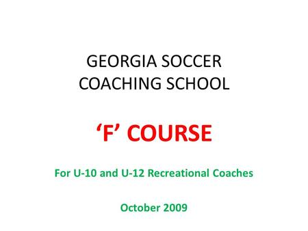 GEORGIA SOCCER COACHING SCHOOL 'F' COURSE For U-10 and U-12 Recreational Coaches October 2009.