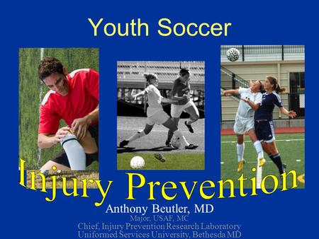 Youth Soccer Anthony Beutler, MD Major, USAF, MC Chief, Injury Prevention Research Laboratory Uniformed Services University, Bethesda MD *
