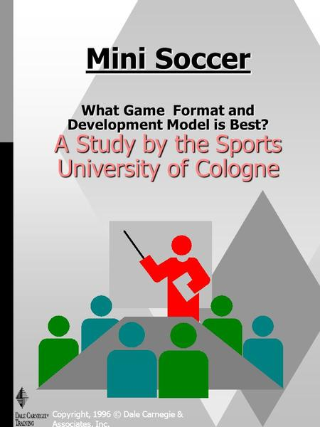Mini Soccer What Game Format and Development Model is Best? A Study by the Sports University of Cologne Copyright, 1996 © Dale Carnegie & Associates, Inc.