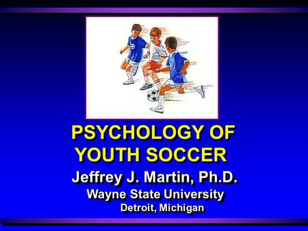 Wayne State University Detroit, Michigan Jeffrey J. Martin, Ph.D. PSYCHOLOGY OF YOUTH SOCCER.
