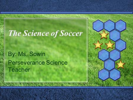 The Science of Soccer By: Ms. Sowin Perseverance Science Teacher.