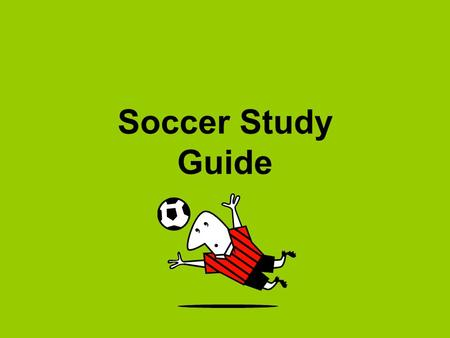 Soccer Study Guide. Starting the game Each team has 11 players. The object of the game is to put the soccer ball into the opponents' goal. The team that.
