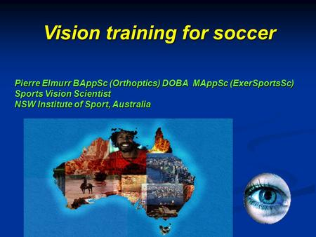 Pierre Elmurr BAppSc (Orthoptics) DOBA MAppSc (ExerSportsSc) Sports Vision Scientist NSW Institute of Sport, Australia Vision training for soccer.