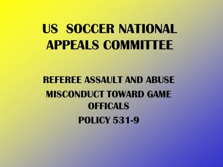 US SOCCER NATIONAL APPEALS COMMITTEE REFEREE ASSAULT AND ABUSE MISCONDUCT TOWARD GAME OFFICALS POLICY 531-9.