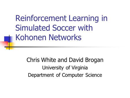Reinforcement Learning in Simulated Soccer with Kohonen Networks Chris White and David Brogan University of Virginia Department of Computer Science.