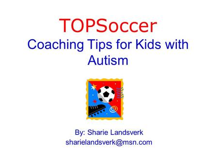 TOPSoccer Coaching Tips for Kids with Autism By: Sharie Landsverk