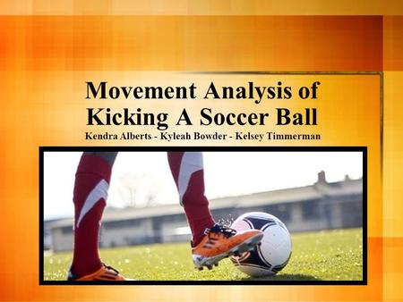 Movement Analysis of Kicking A Soccer Ball Kendra Alberts - Kyleah Bowder - Kelsey Timmerman.