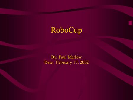 RoboCup By: Paul Marlow Date: February 17, 2002. Background Initially started as the J-League (Japan Robot Soccer League) 1993, several American researchers.