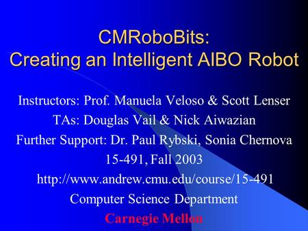 CMRoboBits: Creating an Intelligent AIBO Robot Instructors: Prof. Manuela Veloso & Scott Lenser TAs: Douglas Vail & Nick Aiwazian Further Support: Dr.