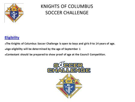 KNIGHTS OF COLUMBUS SOCCER CHALLENGE Eligibility  The Knights of Columbus Soccer Challenge is open to boys and girls 9 to 14 years of age.  Age eligibility.