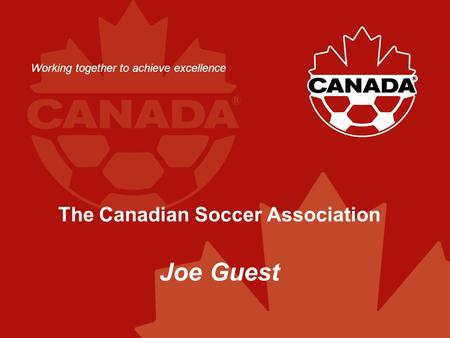 The Canadian Soccer Association Joe Guest Working together to achieve excellence.