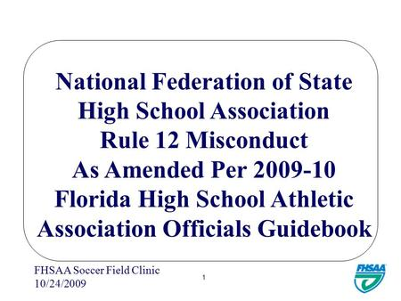 FHSAA Soccer Field Clinic 10/24/2009 1 National Federation of State High School Association Rule 12 Misconduct As Amended Per 2009-10 Florida High School.