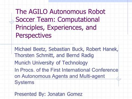 The AGILO Autonomous Robot Soccer Team: Computational Principles, Experiences, and Perspectives Michael Beetz, Sebastian Buck, Robert Hanek, Thorsten Schmitt,