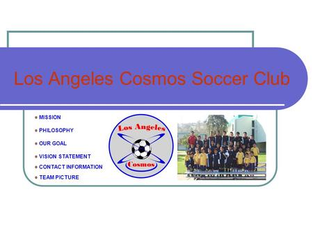 Los Angeles Cosmos Soccer Club MISSION PHILOSOPHY OUR GOAL VISION STATEMENT CONTACT INFORMATION TEAM PICTURE.