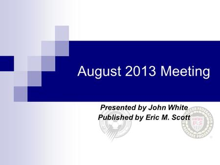 August 2013 Meeting Presented by John White Published by Eric M. Scott.
