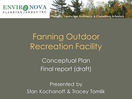 Fanning Outdoor Recreation Facility Conceptual Plan Final report (draft) Presented by Stan Kochanoff & Tracey Tomlik.