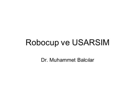 Robocup ve USARSIM Dr. Muhammet Balcılar. What is RoboCup? an international research and education initiative an attempt to foster AI and intelligent.