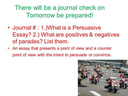 There will be a journal check on Tomorrow be prepared! Journal # : 1.)What is a Persuasive Essay? 2.) What are positives & negatives of parades? List them.