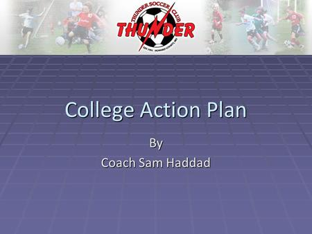 College Action Plan By Coach Sam Haddad. Thunder Soccer Club has designed a College Bound Program that will give our older teams/players an additional.