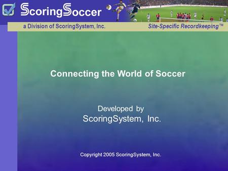 A Division of ScoringSystem, Inc. Site-Specific Recordkeeping™ Developed by ScoringSystem, Inc. Connecting the World of Soccer Copyright 2005 ScoringSystem,