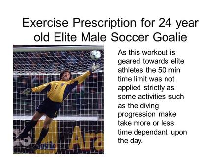 Exercise Prescription for 24 year old Elite Male Soccer Goalie As this workout is geared towards elite athletes the 50 min time limit was not applied strictly.
