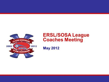 ERSL/SOSA League Coaches Meeting May 2012. Agenda Introduction Communications East Region Cup Schedules Team Section – Website Discipline Questions.