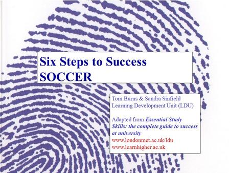 Six Steps to Success SOCCER Tom Burns & Sandra Sinfield Learning Development Unit (LDU) Adapted from Essential Study Skills: the complete guide to success.