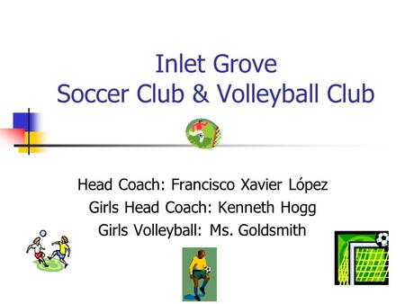 Inlet Grove Soccer Club & Volleyball Club Head Coach: Francisco Xavier López Girls Head Coach: Kenneth Hogg Girls Volleyball: Ms. Goldsmith.
