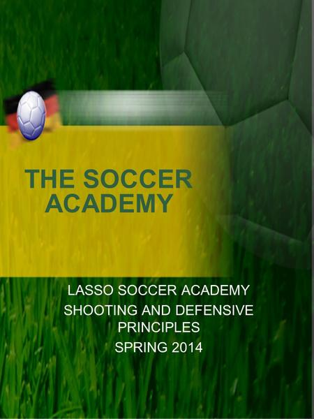 THE SOCCER ACADEMY LASSO SOCCER ACADEMY SHOOTING AND DEFENSIVE PRINCIPLES SPRING 2014.