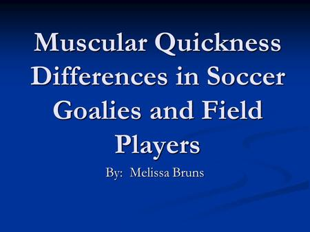 Muscular Quickness Differences in Soccer Goalies and Field Players By: Melissa Bruns.