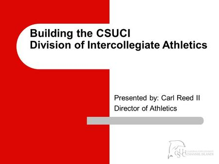Building the CSUCI Division of Intercollegiate Athletics Presented by: Carl Reed II Director of Athletics.