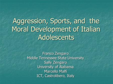 Aggression, Sports, and the Moral Development of Italian Adolescents Franco Zengaro Middle Tennessee State University Sally Zengaro University of Alabama.