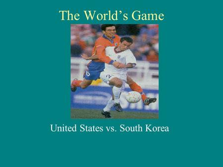 The World's Game United States vs. South Korea. Preview History in South Korea Korean League (K- League) History in USA Major League Soccer (MLS) The.