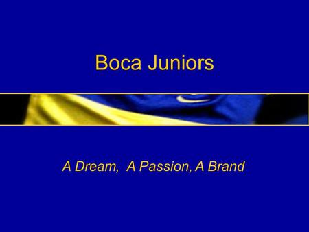 Boca Juniors A Dream, A Passion, A Brand. BOCA JUNIORS Our legacy Our history Our followers Our soccer Our international scope Our media exposure Our.