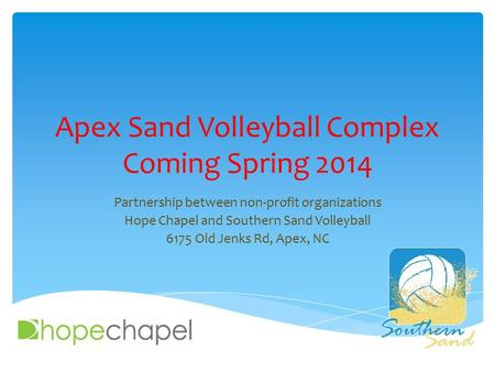 Apex Sand Volleyball Complex Coming Spring 2014 Partnership between non-profit organizations Hope Chapel and Southern Sand Volleyball 6175 Old Jenks Rd,
