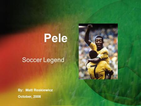 Pele Soccer Legend By: Matt Roskiewicz October, 2008.