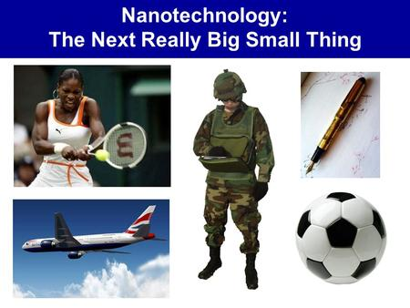 Nanotechnology: The Next Really Big Small Thing. What is Nanotechnology?