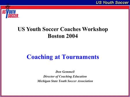 Coaching at Tournaments Don Gemmell Director of Coaching Education Michigan State Youth Soccer Association US Youth Soccer Coaches Workshop Boston 2004.