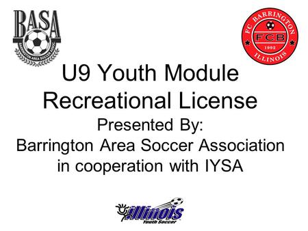 U9 Youth Module Recreational License Presented By: Barrington Area Soccer Association in cooperation with IYSA.