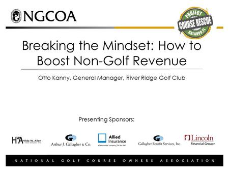 Breaking the Mindset: How to Boost Non-Golf Revenue Otto Kanny, General Manager, River Ridge Golf Club Presenting Sponsors: