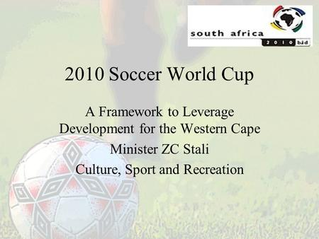 2010 Soccer World Cup A Framework to Leverage Development for the Western Cape Minister ZC Stali Culture, Sport and Recreation.