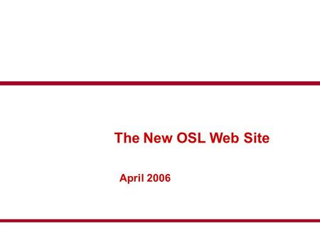 The New OSL Web Site April 2006. Introduction The OSL have a new web site for the 2006 season To introduce how the new site will work we have generated.