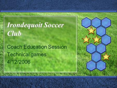 Irondequoit Soccer Club Coach Education Session Technical games 4/12/2006.