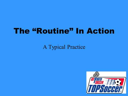 "The ""Routine"" In Action A Typical Practice Be Punctual –Arrive Early –Have the Field Set Up and Ready to go Before Players Arrive."