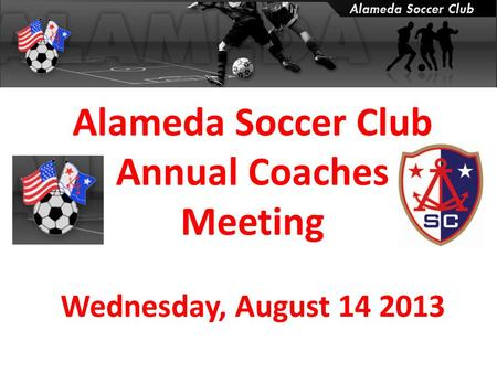 Alameda Soccer Club Annual Coaches Meeting Wednesday, August 14 2013.