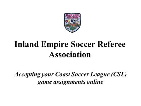 Inland Empire Soccer Referee Association Accepting your Coast Soccer League (CSL) game assignments online.