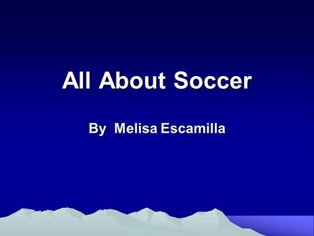 All About Soccer By Melisa Escamilla. I am going to talk about soccer.