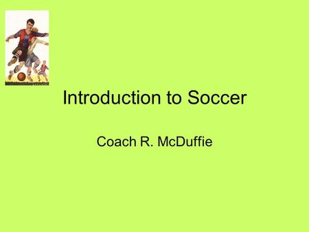 Introduction to Soccer Coach R. McDuffie. History of Soccer Soccer is a game played by two teams on a rectangular field, with the object of driving the.