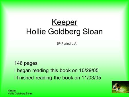 Keeper Hollie Goldberg Sloan Keeper Hollie Goldberg Sloan 146 pages I began reading this book on 10/29/05 I finished reading the book on 11/03/05 5 th.