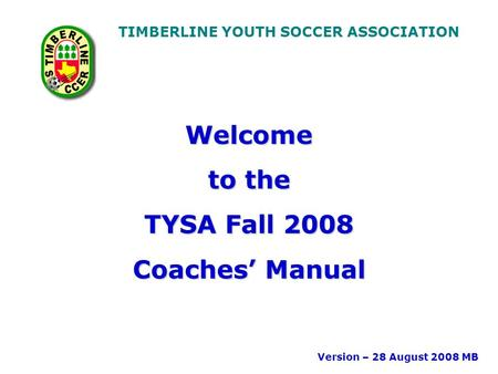 TIMBERLINE YOUTH SOCCER ASSOCIATION Welcome to the TYSA Fall 2008 Coaches' Manual Version – 28 August 2008 MB.